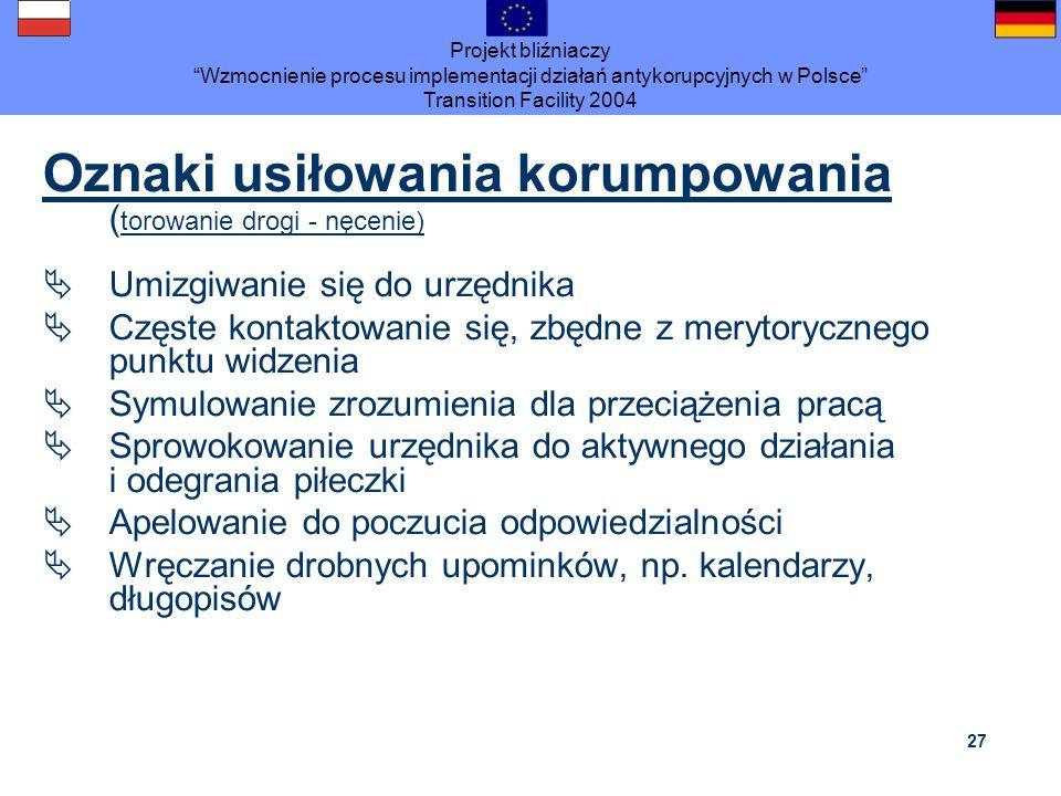 Projekt bliźniaczy Wzmocnienie procesu implementacji działań antykorupcyjnych w Polsce Transition Facility 2004 27 Oznaki usiłowania korumpowania ( to