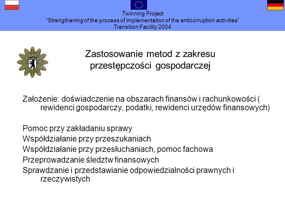 Twinning Project Strengthening of the process of implementation of the anticorruption activities Transition Facility 2004 Założenie: doświadczenie na obszarach finansów i rachunkowości ( rewidenci gospodarczy, podatki, rewidenci urzędów finansowych) Pomoc przy zakładaniu sprawy Współdziałanie przy przeszukaniach Współdziałanie przy przesłuchaniach, pomoc fachowa Przeprowadzanie śledztw finansowych Sprawdzanie i przedstawianie odpowiedzialności prawnych i rzeczywistych Zastosowanie metod z zakresu przestępczości gospodarczej