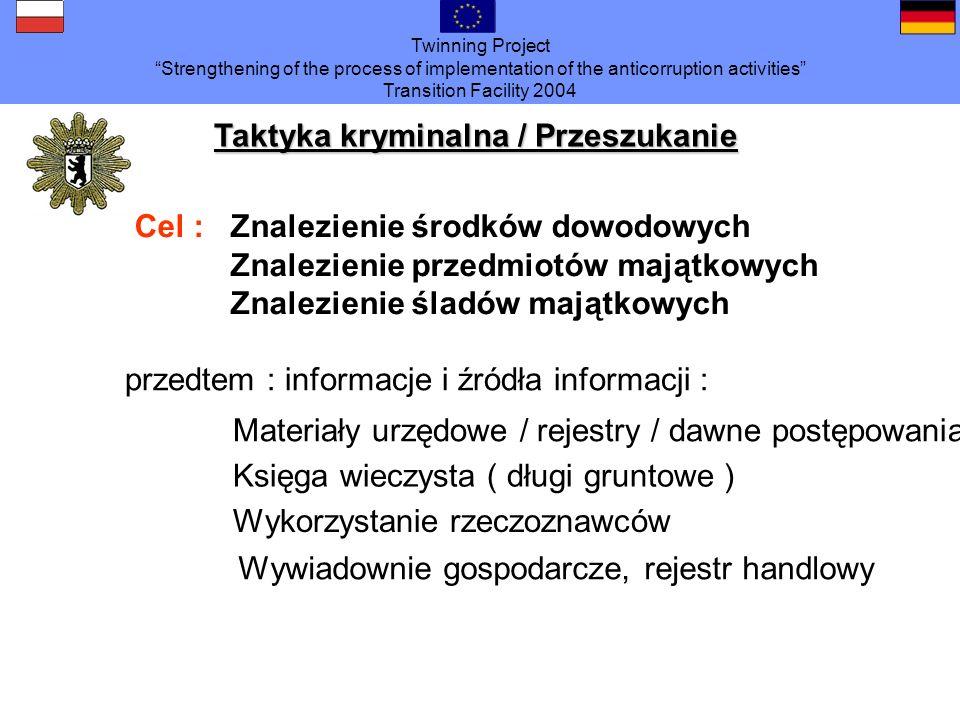 Twinning Project Strengthening of the process of implementation of the anticorruption activities Transition Facility 2004 Taktyka kryminalna / Przeszukanie Cel :Znalezienie środków dowodowych Znalezienie przedmiotów majątkowych Znalezienie śladów majątkowych przedtem : informacje i źródła informacji : Materiały urzędowe / rejestry / dawne postępowania Księga wieczysta ( długi gruntowe ) Wykorzystanie rzeczoznawców Wywiadownie gospodarcze, rejestr handlowy