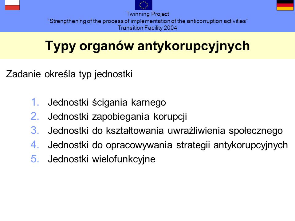 Twinning Project Strengthening of the process of implementation of the anticorruption activities Transition Facility 2004 Typy organów antykorupcyjnych Zadanie określa typ jednostki 1.