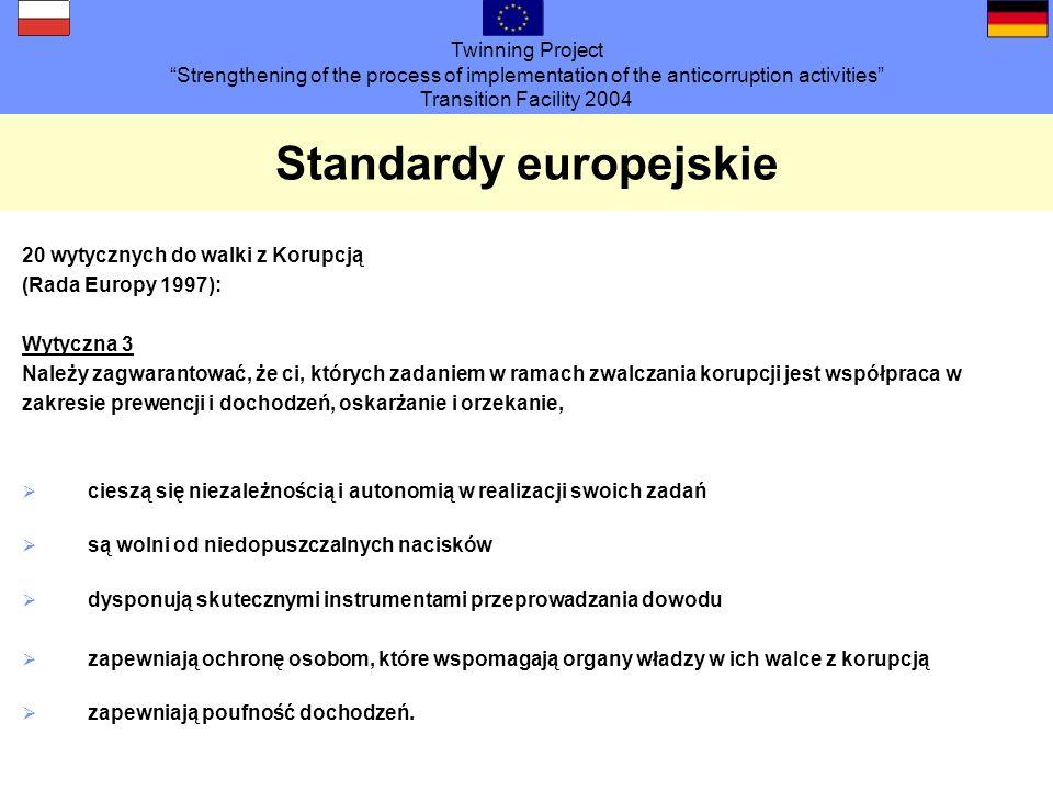 Twinning Project Strengthening of the process of implementation of the anticorruption activities Transition Facility 2004 Standardy europejskie 20 wytycznych do walki z korupcją (Rada Europy 1997): Wytyczna 7 Należy wspierać wyspecjalizowanie jednostek bądź osób odpowiedzialnych za zwalczanie korupcji Jednostki / osoby powinny zostać wyposażone w odpowiednie środki Do realizacji swoich zadań powinny być odpowiednio przeszkolone