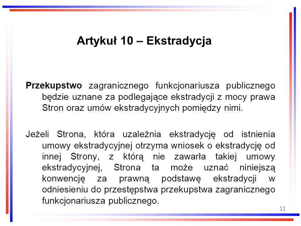 11 Artykuł 10 – Ekstradycja Przekupstwo zagranicznego funkcjonariusza publicznego będzie uznane za podlegające ekstradycji z mocy prawa Stron oraz umó