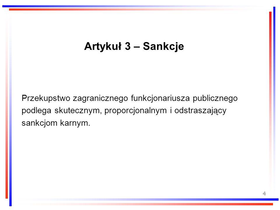 4 Artykuł 3 – Sankcje Przekupstwo zagranicznego funkcjonariusza publicznego podlega skutecznym, proporcjonalnym i odstraszający sankcjom karnym.