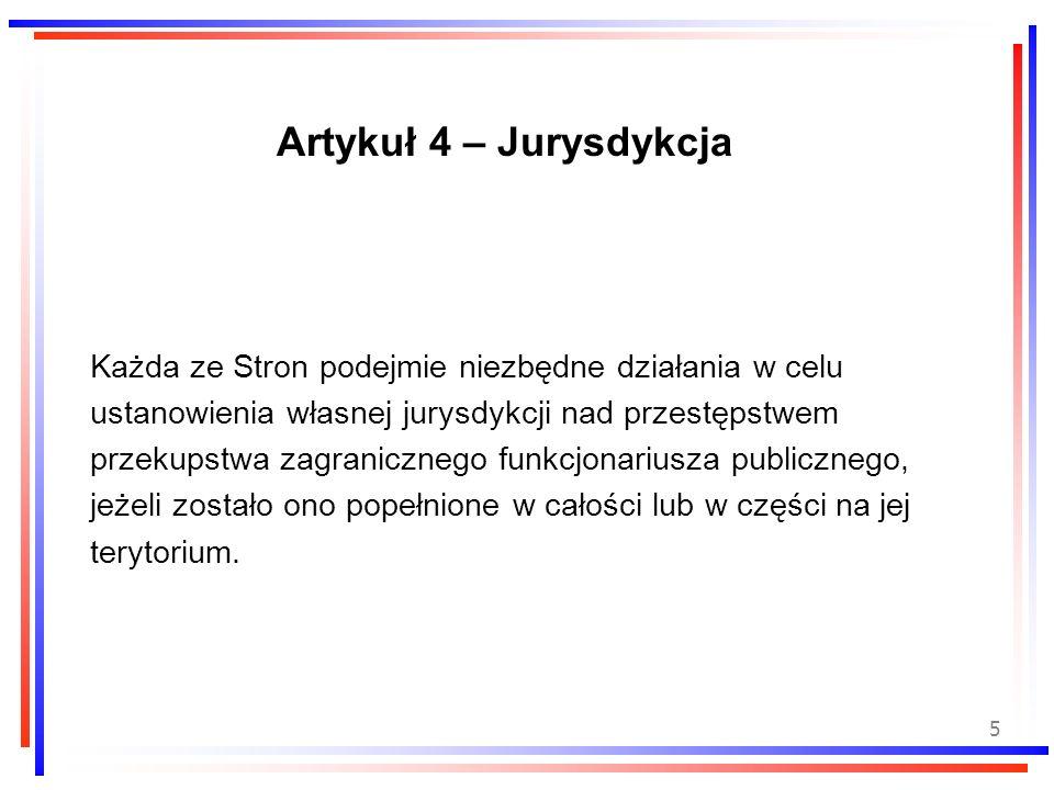 5 Artykuł 4 – Jurysdykcja Każda ze Stron podejmie niezbędne działania w celu ustanowienia własnej jurysdykcji nad przestępstwem przekupstwa zagraniczn