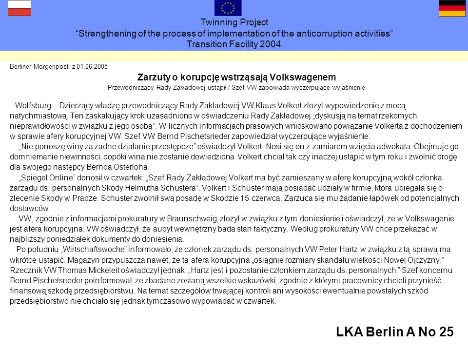 Twinning Project Strengthening of the process of implementation of the anticorruption activities Transition Facility 2004 LKA Berlin A No 25 Berliner Morgenpost z 01.06.2005 Zarzuty o korupcję wstrząsają Volkswagenem Przewodniczący Rady Zakładowej ustąpił / Szef VW zapowiada wyczerpujące wyjaśnienie Wolfsburg – Dzierżący władzę przewodniczący Rady Zakładowej VW Klaus Volkert złożył wypowiedzenie z mocą natychmiastową.