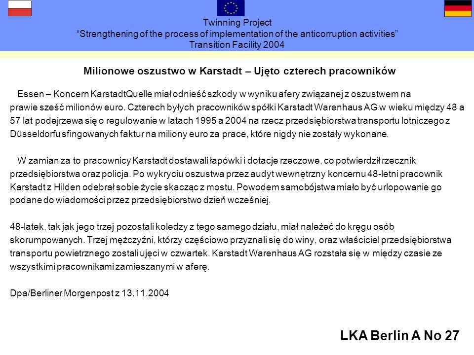 Twinning Project Strengthening of the process of implementation of the anticorruption activities Transition Facility 2004 LKA Berlin A No 27 Milionowe oszustwo w Karstadt – Ujęto czterech pracowników Essen – Koncern KarstadtQuelle miał odnieść szkody w wyniku afery związanej z oszustwem na prawie sześć milionów euro.