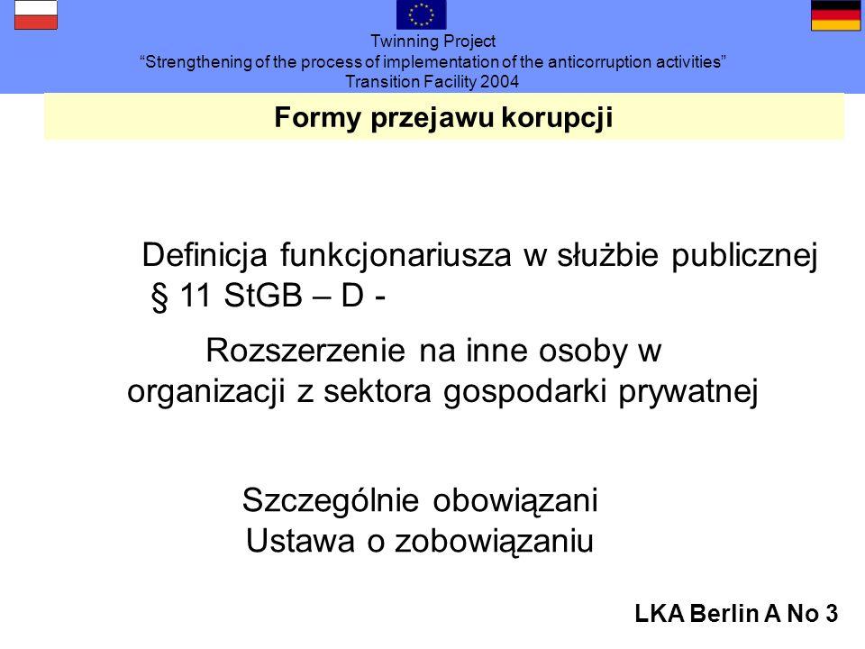 Twinning Project Strengthening of the process of implementation of the anticorruption activities Transition Facility 2004 LKA Berlin A No 3 Formy przejawu korupcji Definicja funkcjonariusza w służbie publicznej § 11 StGB – D - Rozszerzenie na inne osoby w organizacji z sektora gospodarki prywatnej Szczególnie obowiązani Ustawa o zobowiązaniu