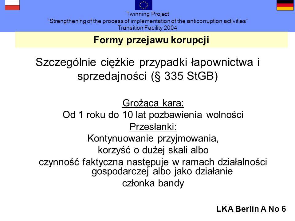 Twinning Project Strengthening of the process of implementation of the anticorruption activities Transition Facility 2004 LKA Berlin A No 6 Formy przejawu korupcji Szczególnie ciężkie przypadki łapownictwa i sprzedajności (§ 335 StGB) Grożąca kara: Od 1 roku do 10 lat pozbawienia wolności Przesłanki: Kontynuowanie przyjmowania, korzyść o dużej skali albo czynność faktyczna następuje w ramach działalności gospodarczej albo jako działanie członka bandy