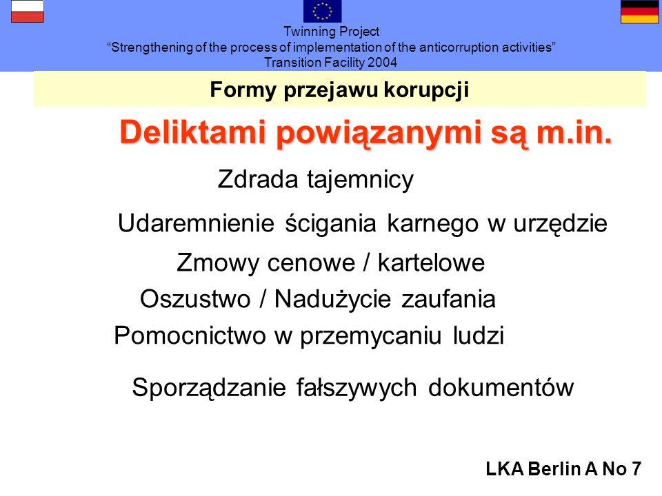 Twinning Project Strengthening of the process of implementation of the anticorruption activities Transition Facility 2004 LKA Berlin A No 7 Formy przejawu korupcji Deliktami powiązanymi są m.in.