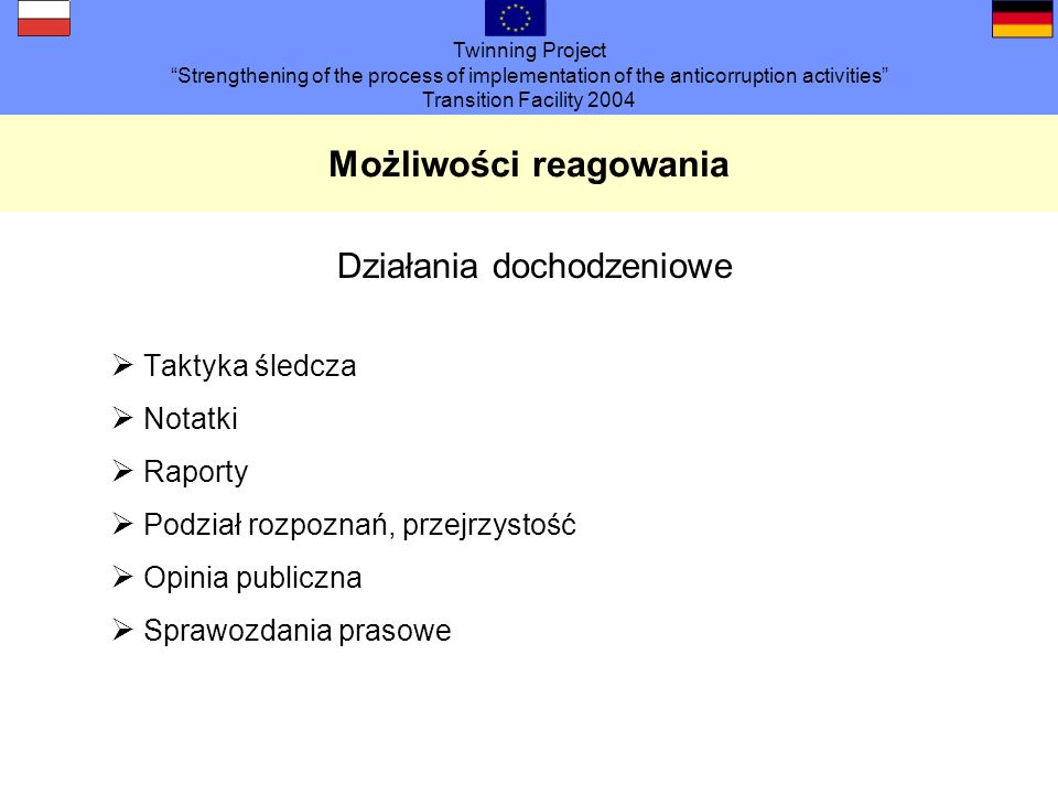 Twinning Project Strengthening of the process of implementation of the anticorruption activities Transition Facility 2004 Możliwości reagowania Działa