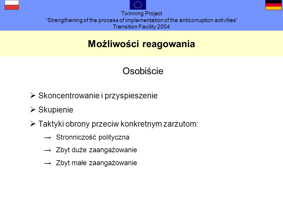 Twinning Project Strengthening of the process of implementation of the anticorruption activities Transition Facility 2004 Możliwości reagowania Osobiś