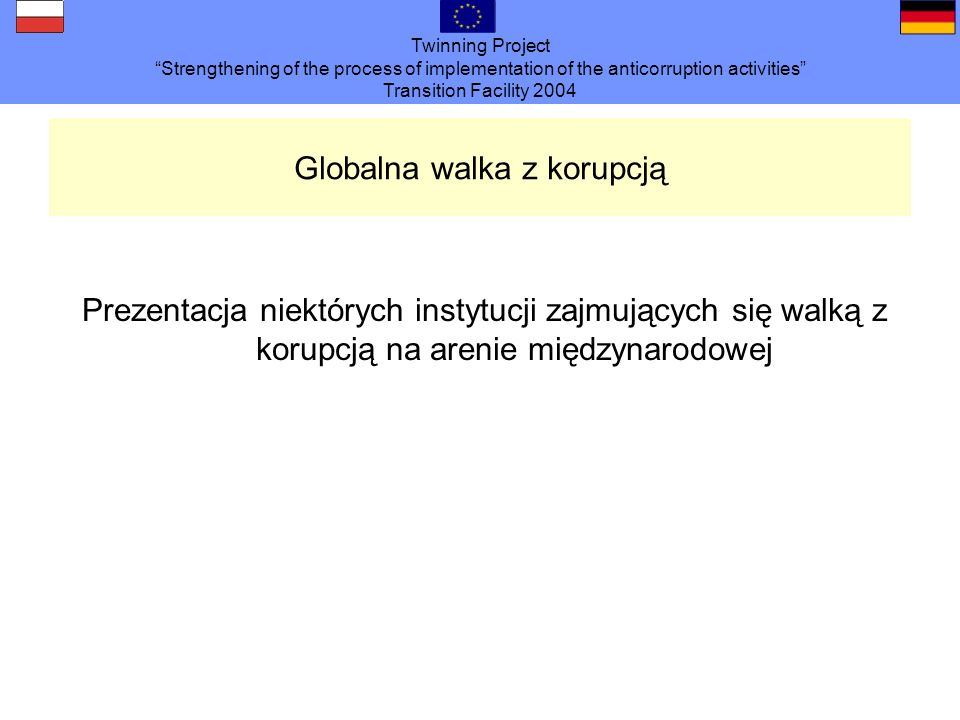 Twinning Project Strengthening of the process of implementation of the anticorruption activities Transition Facility 2004 Globalna walka z korupcją Pr