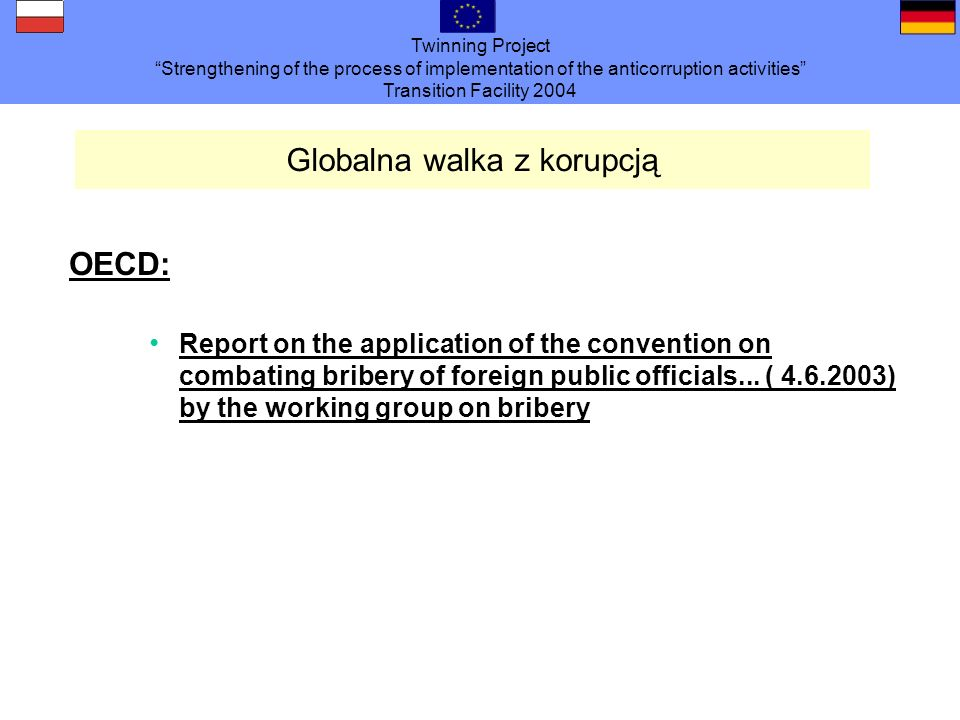 Twinning Project Strengthening of the process of implementation of the anticorruption activities Transition Facility 2004 Globalna walka z korupcją OECD: Report on the application of the convention on combating bribery of foreign public officials...