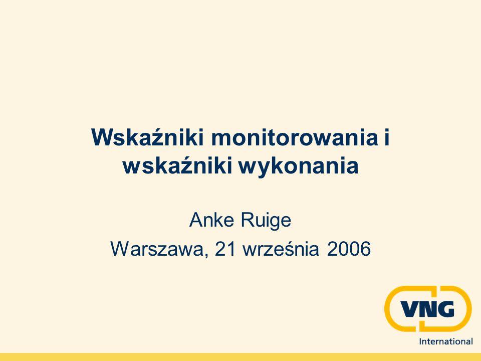 Wskaźniki monitorowania i wskaźniki wykonania Anke Ruige Warszawa, 21 września 2006