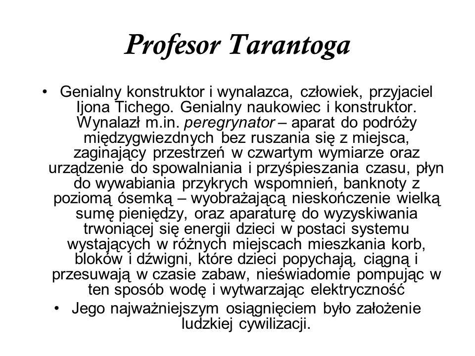 Profesor Tarantoga Genialny konstruktor i wynalazca, człowiek, przyjaciel Ijona Tichego. Genialny naukowiec i konstruktor. Wynalazł m.in. peregrynator