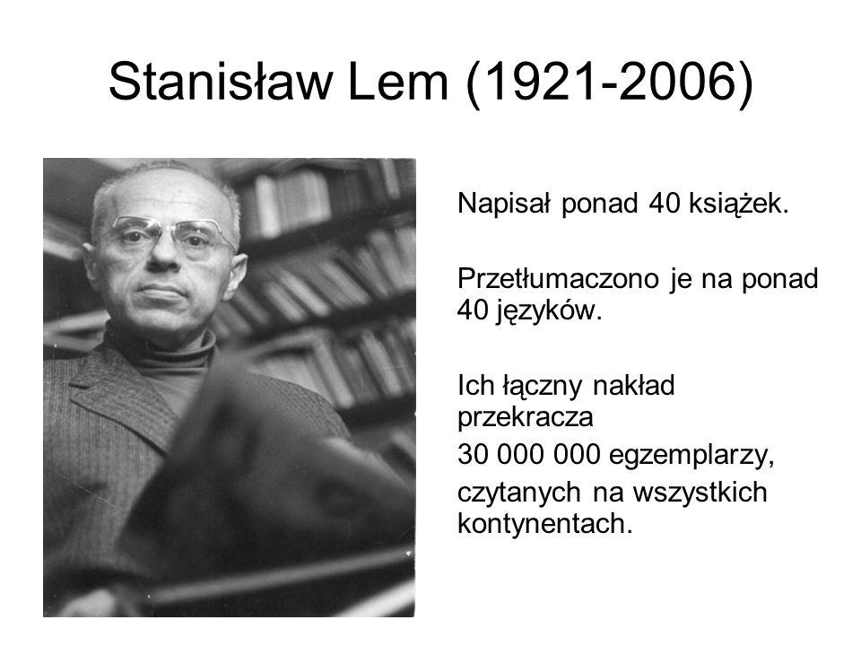 Stanisław Lem (1921-2006) Napisał ponad 40 książek. Przetłumaczono je na ponad 40 języków. Ich łączny nakład przekracza 30 000 000 egzemplarzy, czytan
