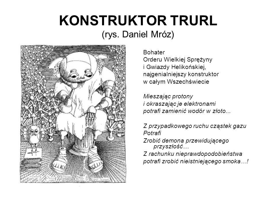 KONSTRUKTOR TRURL (rys. Daniel Mróz) Bohater Orderu Wielkiej Sprężyny i Gwiazdy Helikońskiej, najgenialniejszy konstruktor w całym Wszechświecie Miesz