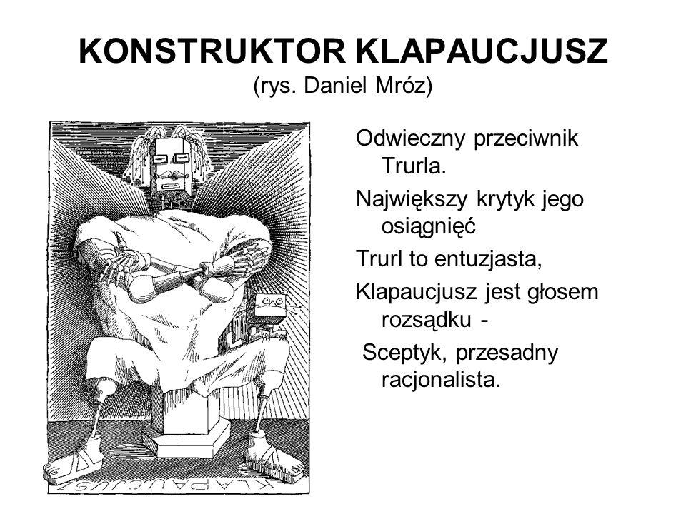 KONSTRUKTOR KLAPAUCJUSZ (rys. Daniel Mróz) Odwieczny przeciwnik Trurla. Największy krytyk jego osiągnięć Trurl to entuzjasta, Klapaucjusz jest głosem