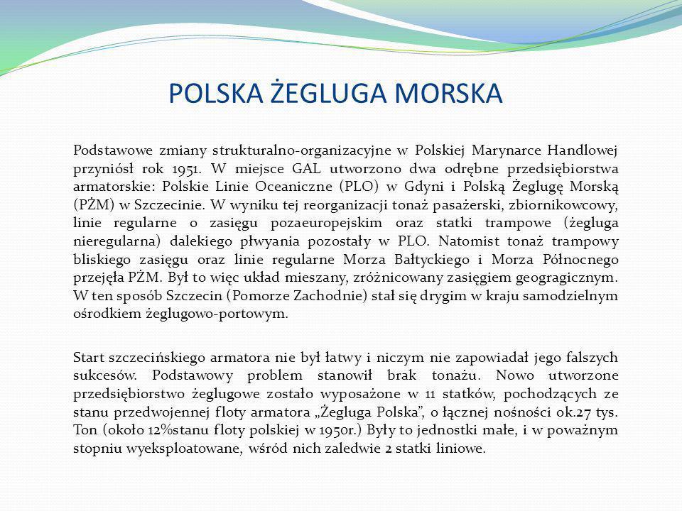 POLSKA ŻEGLUGA MORSKA Podstawowe zmiany strukturalno-organizacyjne w Polskiej Marynarce Handlowej przyniósł rok 1951. W miejsce GAL utworzono dwa odrę