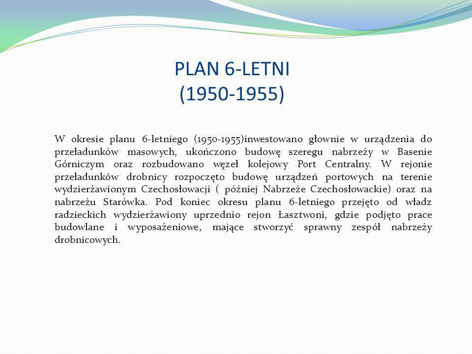 PLAN 6-LETNI (1950-1955) W okresie planu 6-letniego (1950-1955)inwestowano głownie w urządzenia do przeładunków masowych, ukończono budowę szeregu nab
