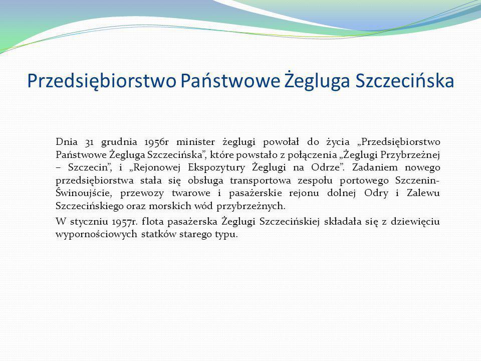Przedsiębiorstwo Państwowe Żegluga Szczecińska Dnia 31 grudnia 1956r minister żeglugi powołał do życia Przedsiębiorstwo Państwowe Żegluga Szczecińska,