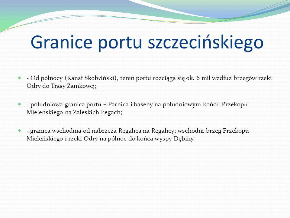 Granice portu szczecińskiego - Od północy (Kanał Skolwiński), teren portu rozciąga się ok. 6 mil wzdłuż brzegów rzeki Odry do Trasy Zamkowej; - połudn