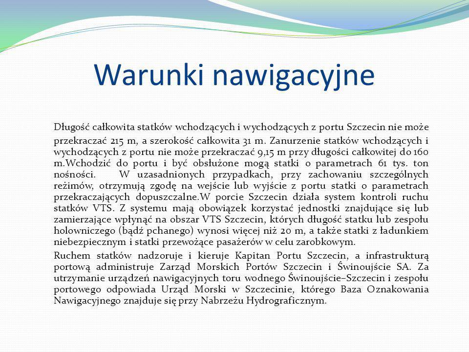 Warunki nawigacyjne Długość całkowita statków wchodzących i wychodzących z portu Szczecin nie może przekraczać 215 m, a szerokość całkowita 31 m. Zanu