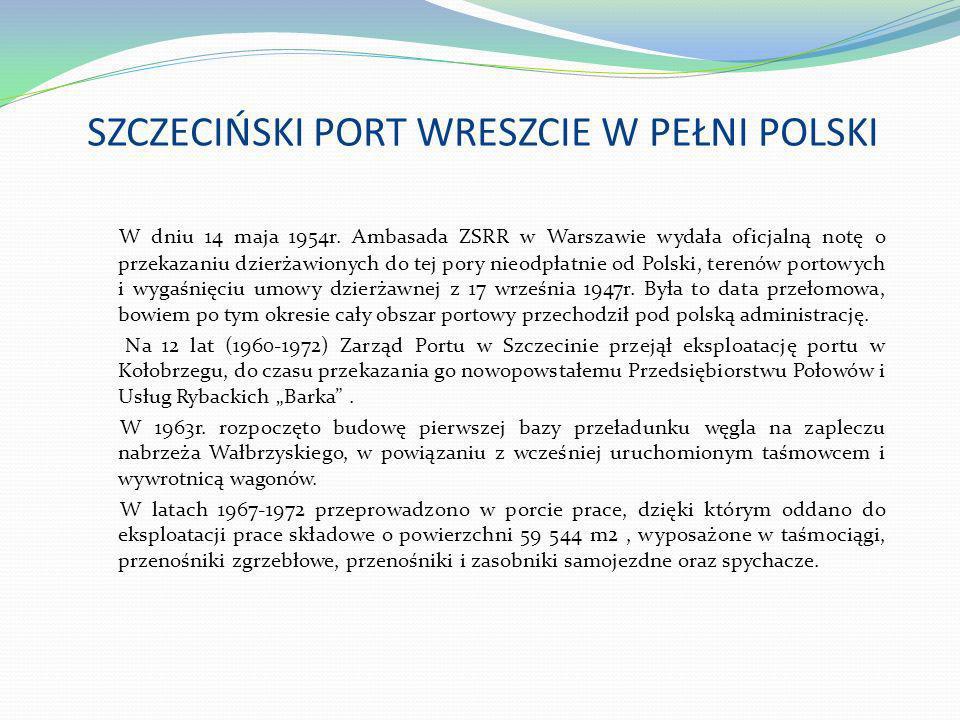 SZCZECIŃSKI PORT WRESZCIE W PEŁNI POLSKI W dniu 14 maja 1954r. Ambasada ZSRR w Warszawie wydała oficjalną notę o przekazaniu dzierżawionych do tej por