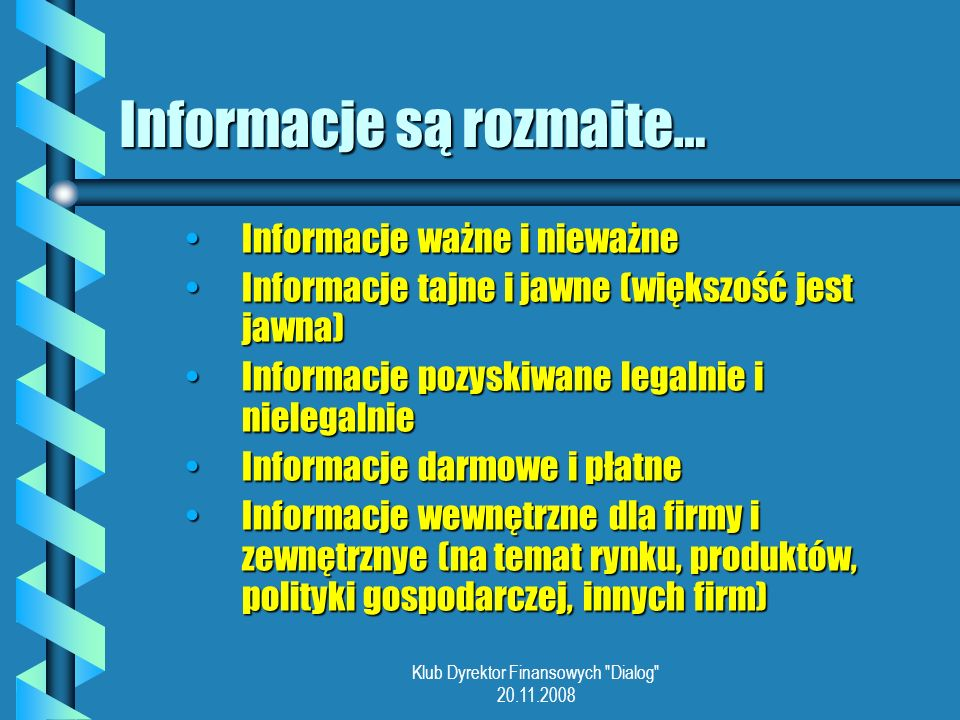 Klub Dyrektor Finansowych Dialog 20.11.2008 Informacje są rozmaite… Informacje ważne i nieważneInformacje ważne i nieważne Informacje tajne i jawne (większość jest jawna)Informacje tajne i jawne (większość jest jawna) Informacje pozyskiwane legalnie i nielegalnieInformacje pozyskiwane legalnie i nielegalnie Informacje darmowe i płatneInformacje darmowe i płatne Informacje wewnętrzne dla firmy i zewnętrznye (na temat rynku, produktów, polityki gospodarczej, innych firm)Informacje wewnętrzne dla firmy i zewnętrznye (na temat rynku, produktów, polityki gospodarczej, innych firm)