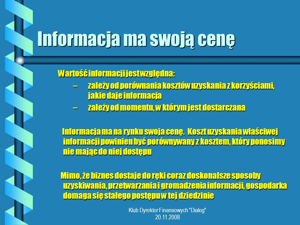 Klub Dyrektor Finansowych Dialog 20.11.2008 Informacja ma swoją cenę Wartość informacji jest względna: –zależy od porównania kosztów uzyskania z korzyściami, jakie daje informacja –zależy od momentu, w którym jest dostarczana Informacja ma na rynku swoja cenę.
