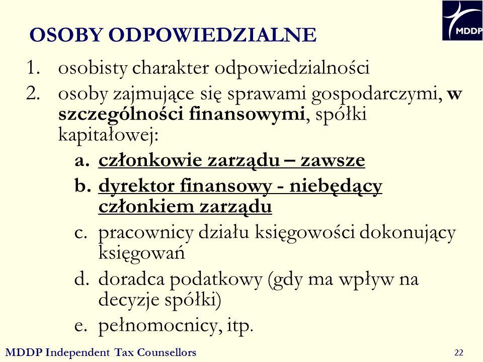 MDDP Independent Tax Counsellors 22 OSOBY ODPOWIEDZIALNE 1.osobisty charakter odpowiedzialności 2.osoby zajmujące się sprawami gospodarczymi, w szczególności finansowymi, spółki kapitałowej: a.członkowie zarządu – zawsze b.dyrektor finansowy - niebędący członkiem zarządu c.pracownicy działu księgowości dokonujący księgowań d.doradca podatkowy (gdy ma wpływ na decyzje spółki) e.pełnomocnicy, itp.