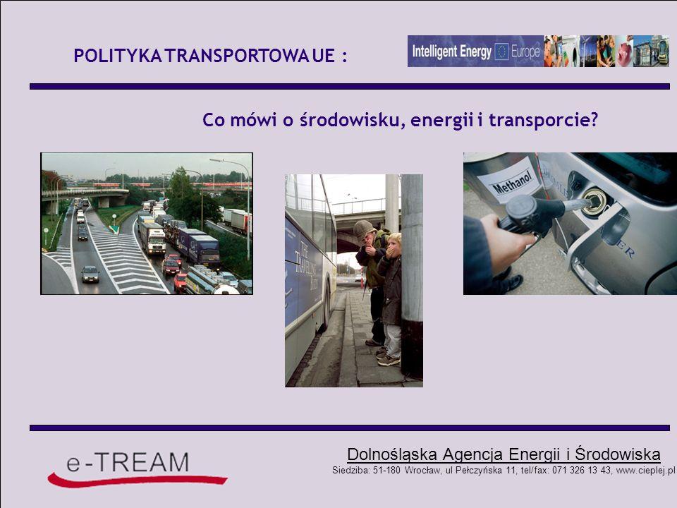 Dolnośląska Agencja Energii i Środowiska Siedziba: 51-180 Wrocław, ul Pełczyńska 11, tel/fax: 071 326 13 43, www.cieplej.pl POLITYKA TRANSPORTOWA UE : 1990r – Zielona Księga On the Urban Environment 1992r – Zielona Księga The impact of Transport on the Environment 1995r – Zielona Księga The citizen s network 1995r – Zielona Księga Towards fair and efficient pricing in transpor 2001 – Biała Księga European transport policy for 2010: time to decide 2006 – Keep Europe Moving : a transport policy for sustainable mobility