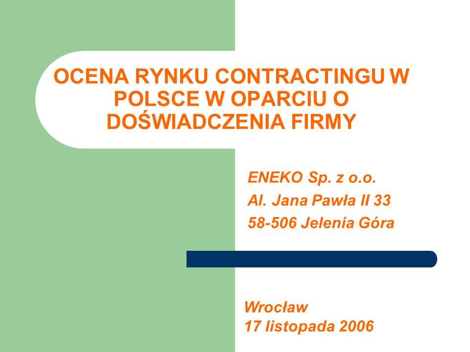 OCENA RYNKU CONTRACTINGU W POLSCE W OPARCIU O DOŚWIADCZENIA FIRMY ENEKO Sp. z o.o. Al. Jana Pawła II 33 58-506 Jelenia Góra Wrocław 17 listopada 2006