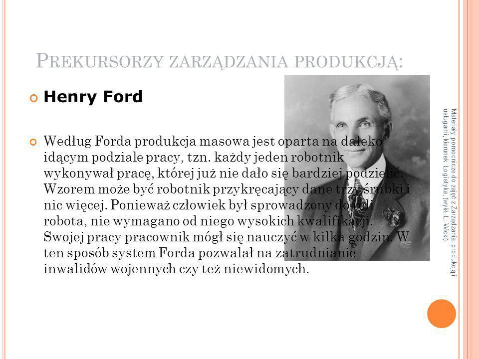 Materiały pomocnicze do zajęć z Zarządzania produkcją i usługami, kierunek Logistyka, (wykł. L. Wicki) P REKURSORZY ZARZĄDZANIA PRODUKCJĄ : Henry Ford
