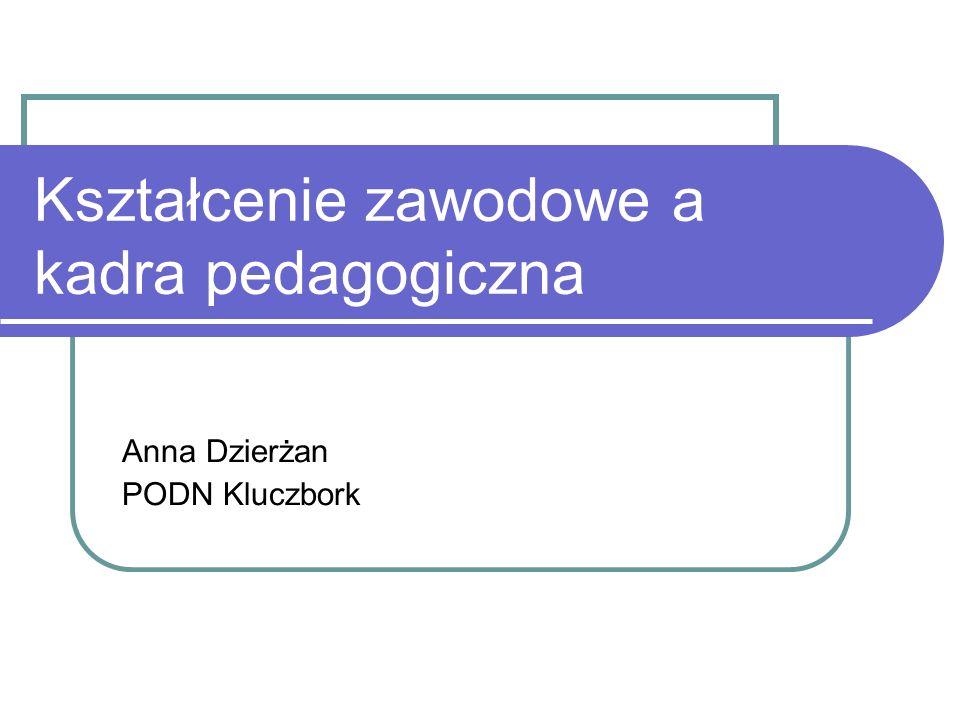 Kształcenie zawodowe a kadra pedagogiczna Anna Dzierżan PODN Kluczbork