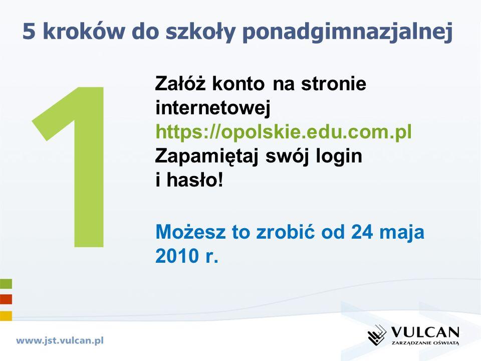 5 kroków do szkoły ponadgimnazjalnej Załóż konto na stronie internetowej https://opolskie.edu.com.pl Zapamiętaj swój login i hasło.