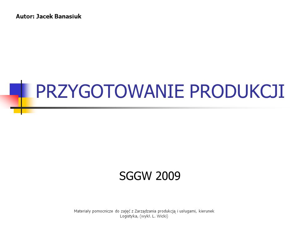 Materiały pomocnicze do zajęć z Zarządzania produkcją i usługami, kierunek Logistyka, (wykł. L. Wicki) PRZYGOTOWANIE PRODUKCJI SGGW 2009 Autor: Jacek