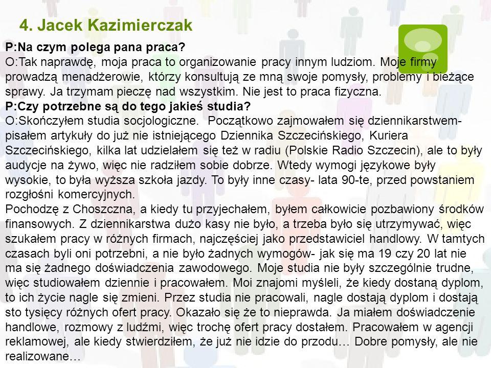 4. Jacek Kazimierczak P:Na czym polega pana praca? O:Tak naprawdę, moja praca to organizowanie pracy innym ludziom. Moje firmy prowadzą menadżerowie,