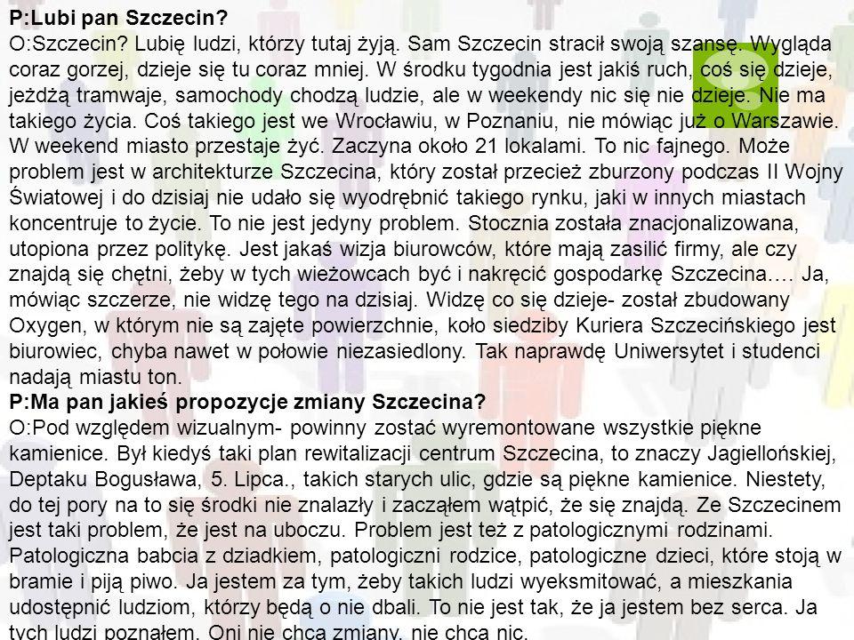 P:Lubi pan Szczecin? O:Szczecin? Lubię ludzi, którzy tutaj żyją. Sam Szczecin stracił swoją szansę. Wygląda coraz gorzej, dzieje się tu coraz mniej. W