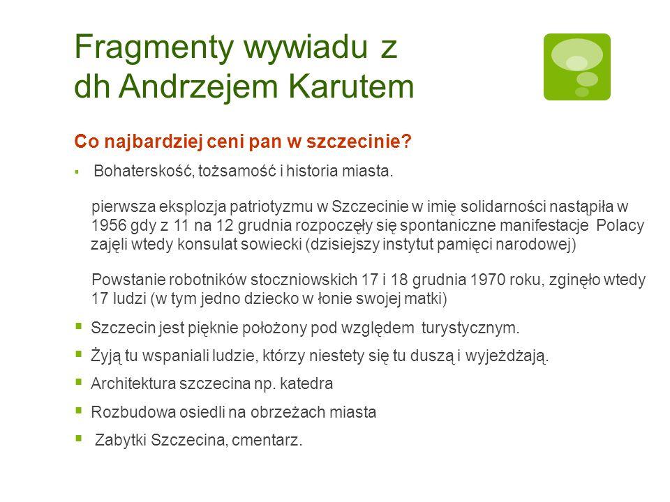Fragmenty wywiadu z dh Andrzejem Karutem Co najbardziej ceni pan w szczecinie? Bohaterskość, tożsamość i historia miasta. pierwsza eksplozja patriotyz