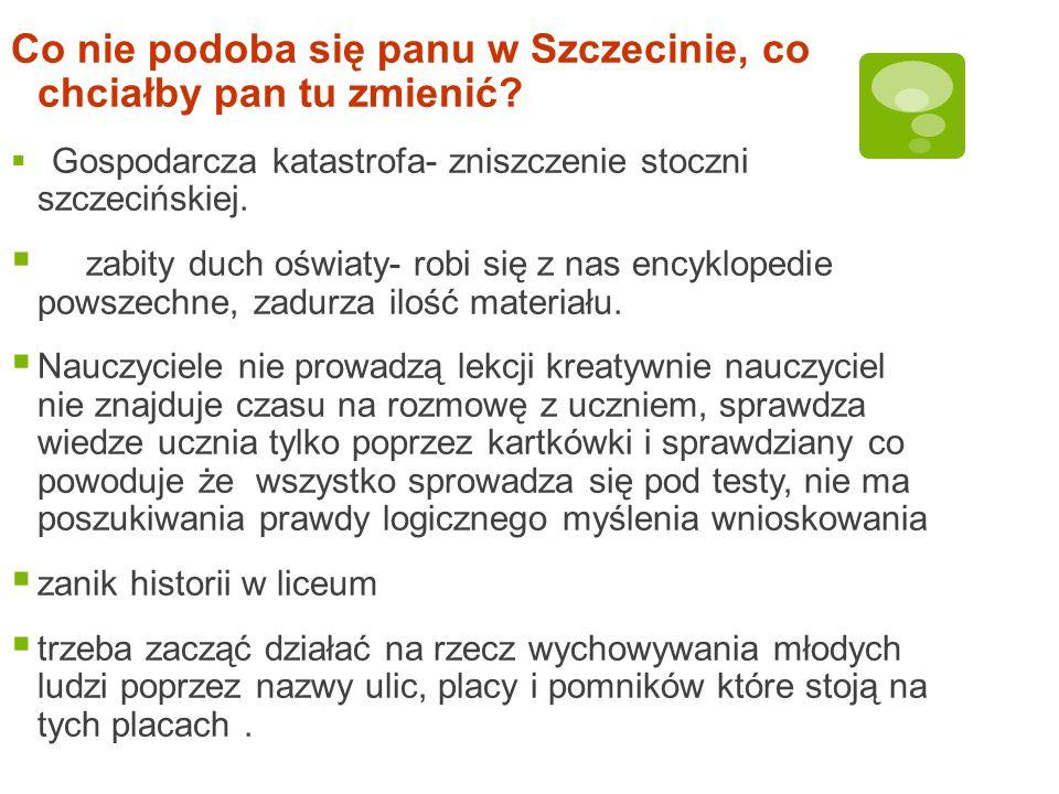 Co nie podoba się panu w Szczecinie, co chciałby pan tu zmienić? Gospodarcza katastrofa- zniszczenie stoczni szczecińskiej. zabity duch oświaty- robi