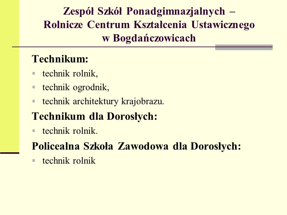 Zespół Szkół Ponadgimnazjalnych – Rolnicze Centrum Kształcenia Ustawicznego w Bogdańczowicach Technikum: technik rolnik, technik ogrodnik, technik architektury krajobrazu.