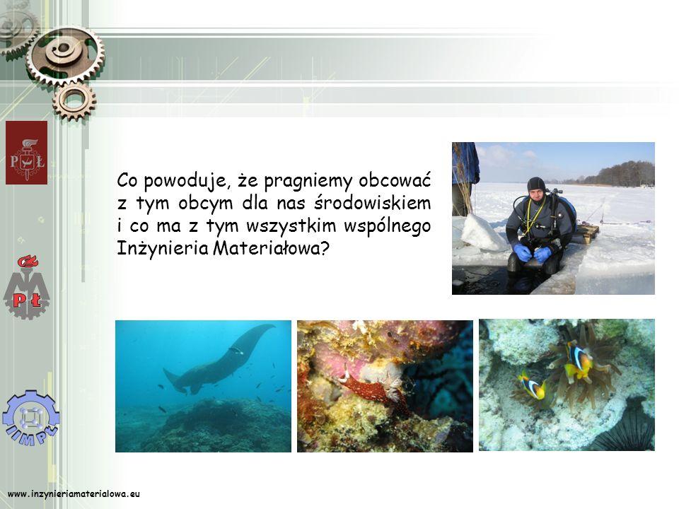 www.inzynieriamaterialowa.eu Co powoduje, że pragniemy obcować z tym obcym dla nas środowiskiem i co ma z tym wszystkim wspólnego Inżynieria Materiałowa