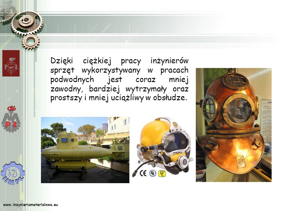 www.inzynieriamaterialowa.eu Dzięki ciężkiej pracy inżynierów sprzęt wykorzystywany w pracach podwodnych jest coraz mniej zawodny, bardziej wytrzymały oraz prostszy i mniej uciążliwy w obsłudze.