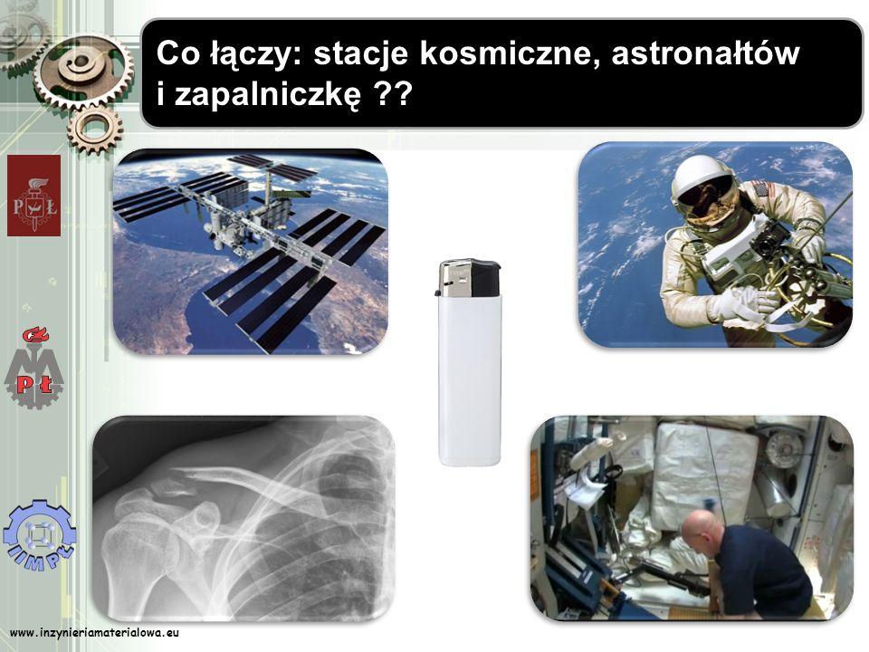 www.inzynieriamaterialowa.eu Co łączy: stacje kosmiczne, astronałtów i zapalniczkę ??