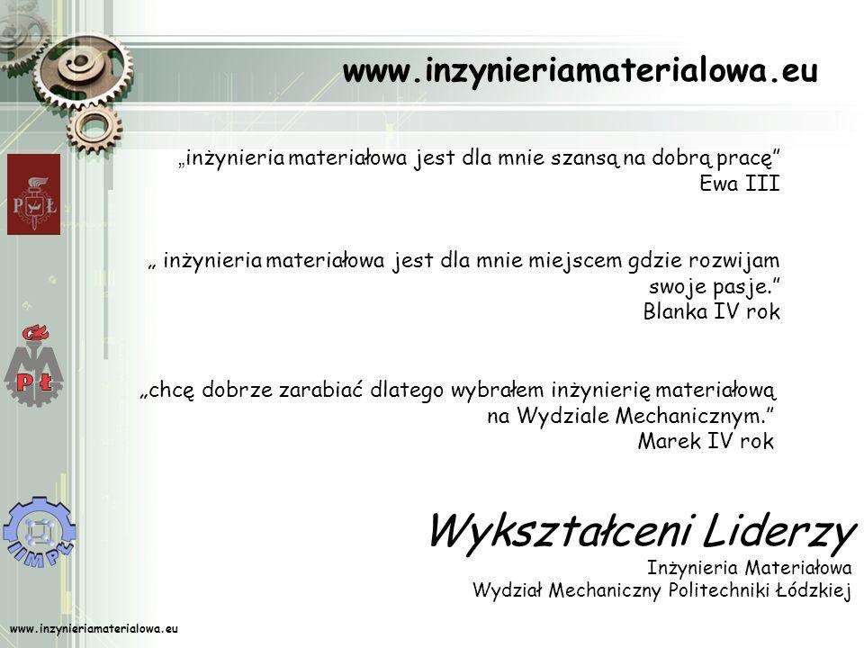 www.inzynieriamaterialowa.eu Wykształceni Liderzy Inżynieria Materiałowa Wydział Mechaniczny Politechniki Łódzkiej inżynieria materiałowa jest dla mnie szansą na dobrą pracę Ewa III inżynieria materiałowa jest dla mnie miejscem gdzie rozwijam swoje pasje.