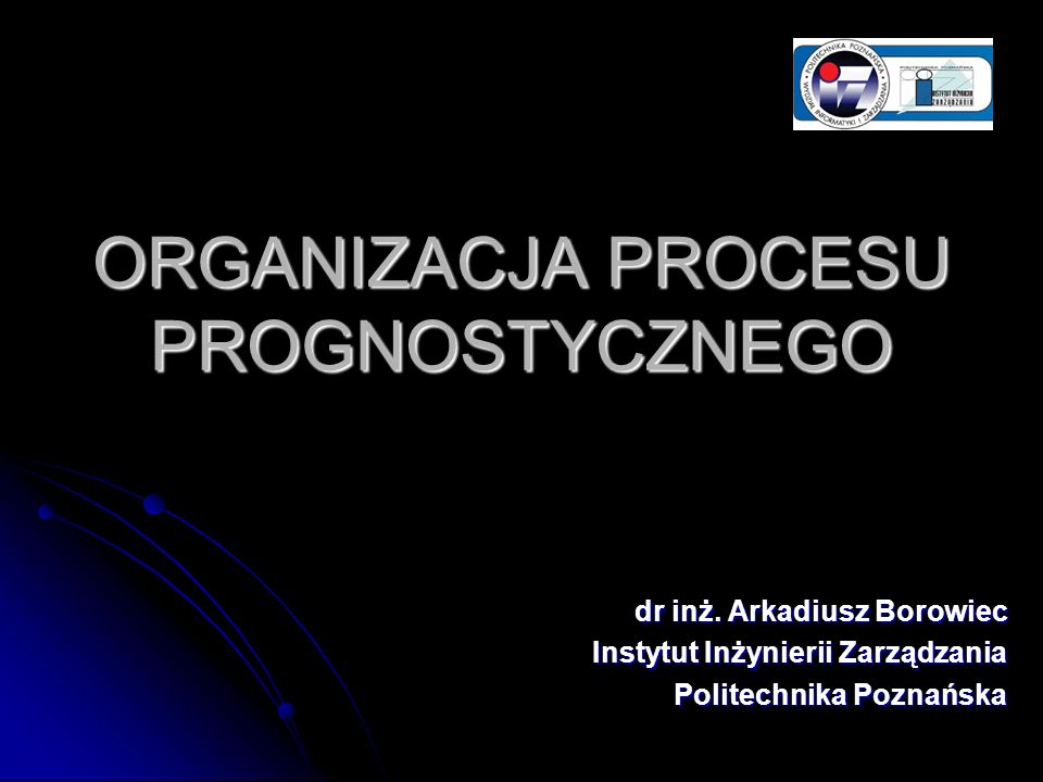 ORGANIZACJA PROCESU PROGNOSTYCZNEGO dr inż. Arkadiusz Borowiec Instytut Inżynierii Zarządzania Politechnika Poznańska