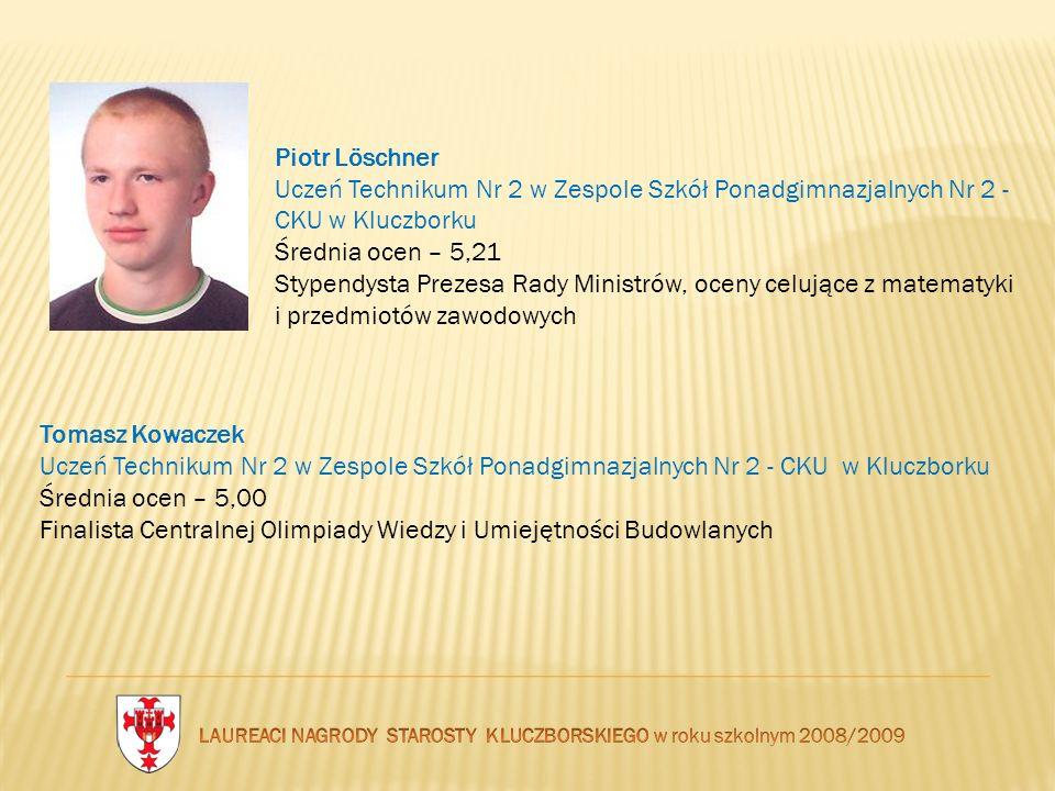 Piotr Löschner Uczeń Technikum Nr 2 w Zespole Szkół Ponadgimnazjalnych Nr 2 - CKU w Kluczborku Średnia ocen – 5,21 Stypendysta Prezesa Rady Ministrów,