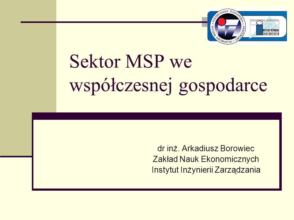 Sektor MSP we współczesnej gospodarce dr inż. Arkadiusz Borowiec Zakład Nauk Ekonomicznych Instytut Inżynierii Zarządzania