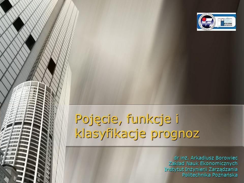 Pojęcie, funkcje i klasyfikacje prognoz dr inż. Arkadiusz Borowiec Zakład Nauk Ekonomicznych Instytut Inżynierii Zarządzania Politechnika Poznańska